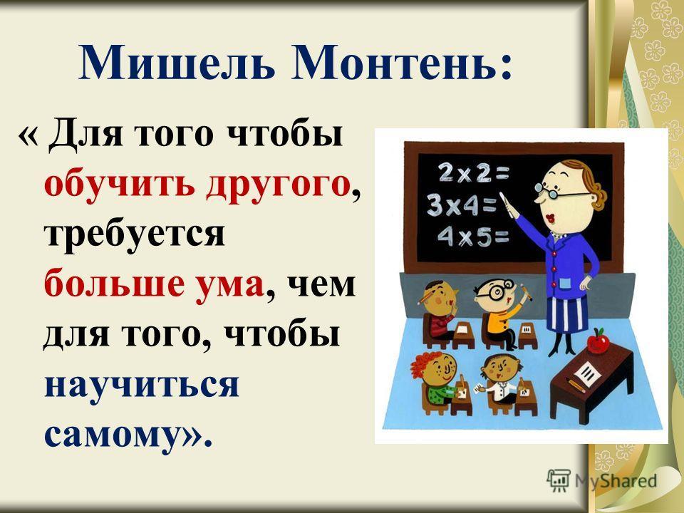 Мишель Монтень: « Для того чтобы обучить другого, требуется больше ума, чем для того, чтобы научиться самому».