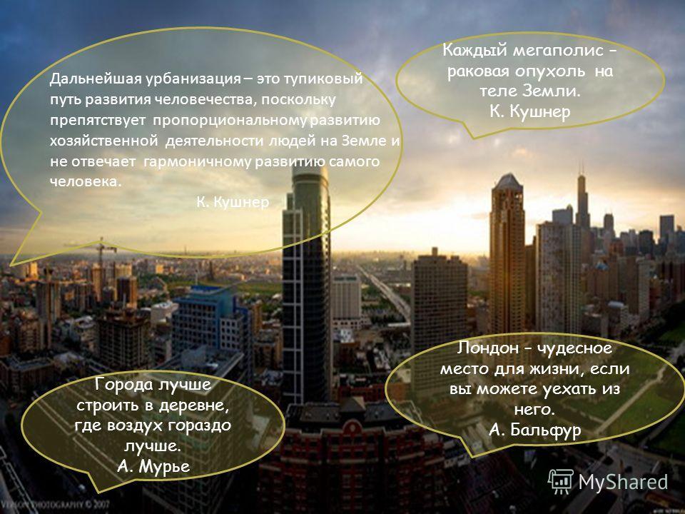 Лондон – чудесное место для жизни, если вы можете уехать из него. А. Бальфур Каждый мегаполис – раковая опухоль на теле Земли. К. Кушнер Города лучше строить в деревне, где воздух гораздо лучше. А. Мурье Дальнейшая урбанизация – это тупиковый путь ра