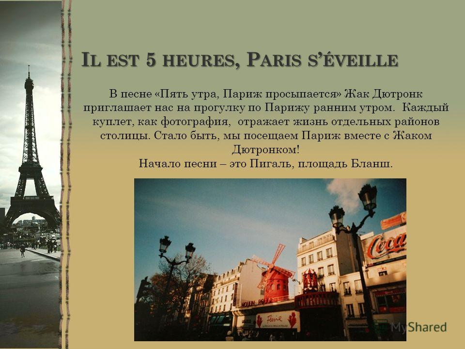 I L EST 5 HEURES, P ARIS S ÉVEILLE В песне «Пять утра, Париж просыпается» Жак Дютронк приглашает нас на прогулку по Парижу ранним утром. Каждый куплет, как фотография, отражает жизнь отдельных районов столицы. Стало быть, мы посещаем Париж вместе с Ж