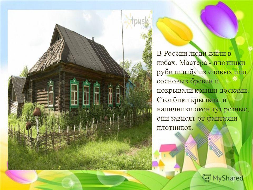 В России люди жили в избах. Мастера - плотники рубили избу из еловых или сосновых бревен и покрывали крыши досками. Столбики крыльца, и наличники окон тут резные, они зависят от фантазии плотников.