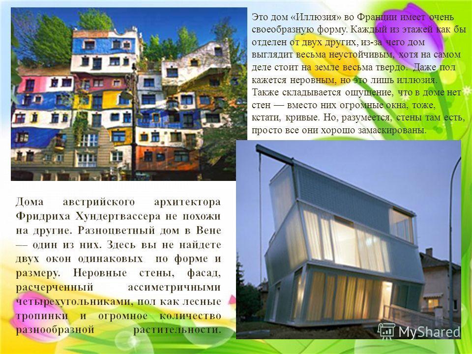 Это дом « Иллюзия » во Франции имеет очень своеобразную форму. Каждый из этажей как бы отделен от двух других, из - за чего дом выглядит весьма неустойчивым, хотя на самом деле стоит на земле весьма твердо. Даже пол кажется неровным, но это лишь иллю