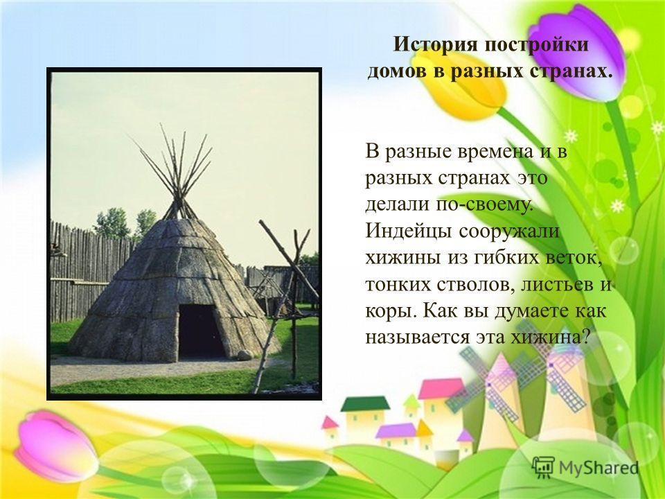История постройки домов в разных странах. В разные времена и в разных странах это делали по - своему. Индейцы сооружали хижины из гибких веток, тонких стволов, листьев и коры. Как вы думаете как называется эта хижина ?