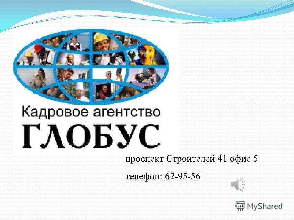 проспект Строителей 41 офис 5 телефон: 62-95-56
