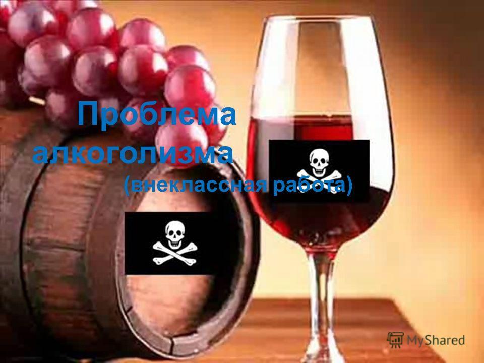 Проблема алкоголизма (внеклассная работа)