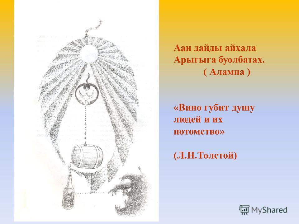 Аан дайды айхала Арыгыга буолбатах. ( Алампа ) «Вино губит душу людей и их потомство» (Л.Н.Толстой)