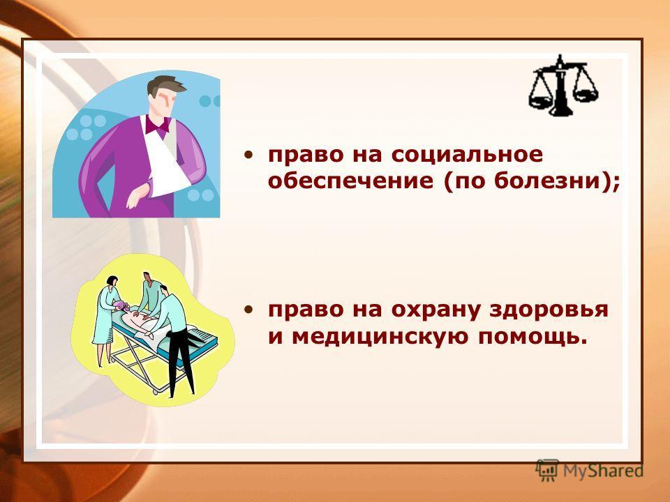 право на социальное обеспечение (по болезни); право на охрану здоровья и медицинскую помощь.