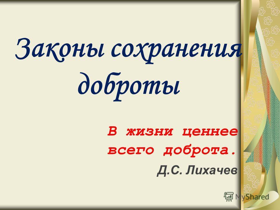Законы сохранения доброты В жизни ценнее всего доброта. Д.С. Лихачев