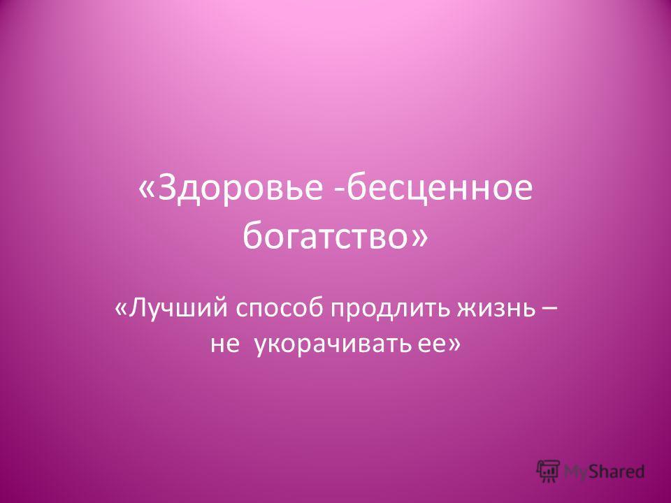 «Здоровье -бесценное богатство» «Лучший способ продлить жизнь – не укорачивать ее»