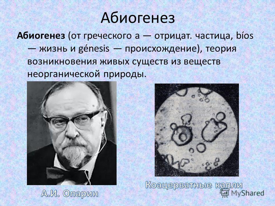 Абиогенез Абиогенез (от греческого а отрицат. частица, bíos жизнь и génesis происхождение), теория возникновения живых существ из веществ неорганической природы.