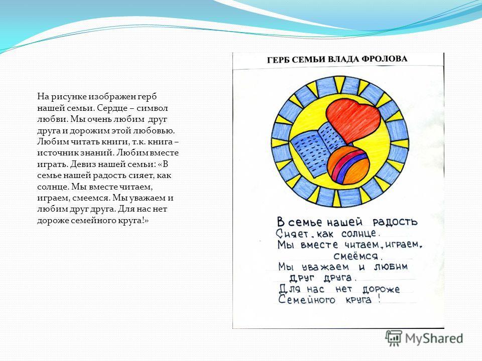 На рисунке изображен герб нашей семьи. Сердце – символ любви. Мы очень любим друг друга и дорожим этой любовью. Любим читать книги, т.к. книга – источник знаний. Любим вместе играть. Девиз нашей семьи: «В семье нашей радость сияет, как солнце. Мы вме