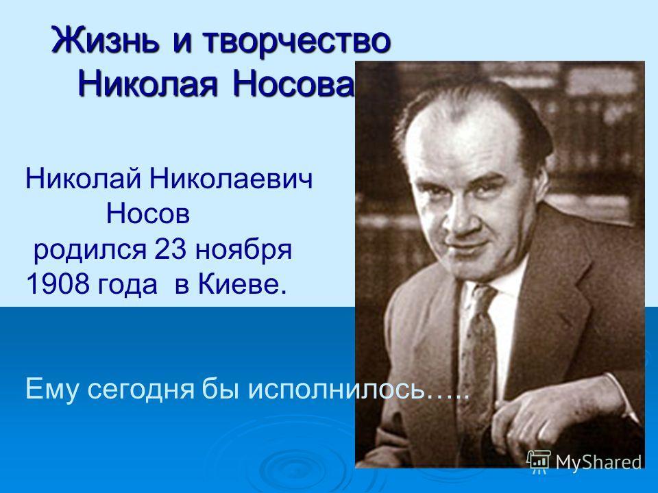 Жизнь и творчество Николая Носова. Николай Николаевич Носов родился 23 ноября 1908 года в Киеве. Ему сегодня бы исполнилось…..