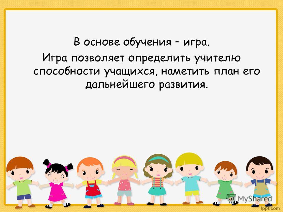 В основе обучения – игра. Игра позволяет определить учителю способности учащихся, наметить план его дальнейшего развития.