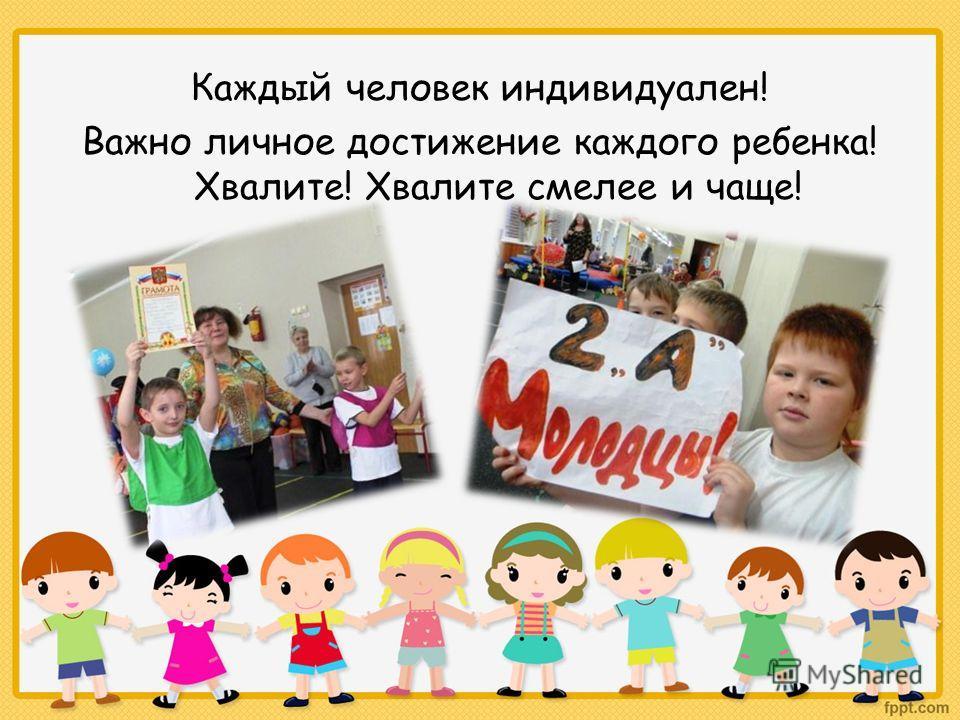 Каждый человек индивидуален! Важно личное достижение каждого ребенка! Хвалите! Хвалите смелее и чаще!