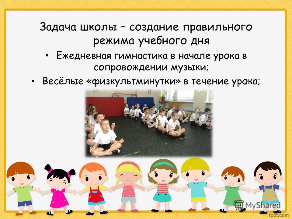 Задача школы – создание правильного режима учебного дня Ежедневная гимнастика в начале урока в сопровождении музыки; Весёлые «физкультминутки» в течение урока;