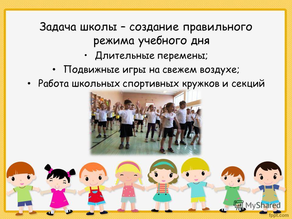 Задача школы – создание правильного режима учебного дня Длительные перемены; Подвижные игры на свежем воздухе; Работа школьных спортивных кружков и секций