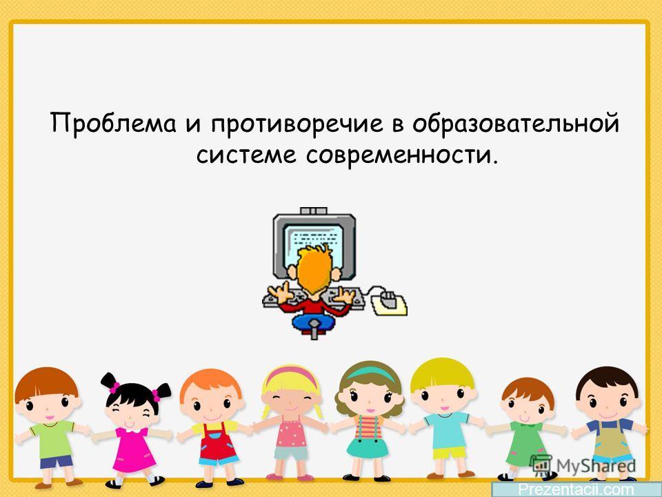 Проблема и противоречие в образовательной системе современности. Prezentacii.com