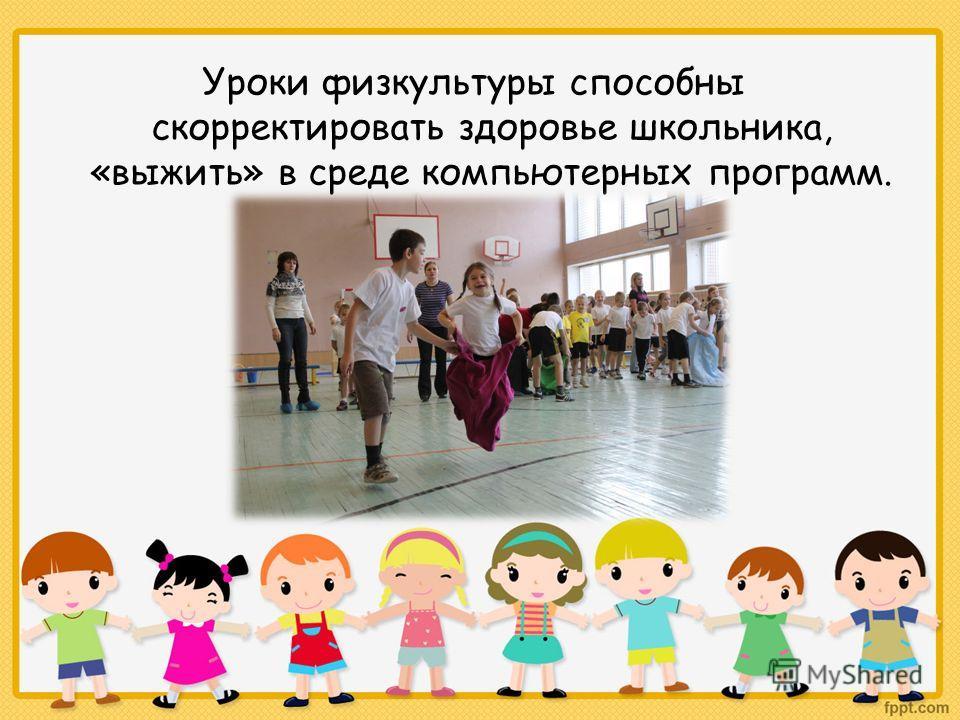 Уроки физкультуры способны скорректировать здоровье школьника, «выжить» в среде компьютерных программ.