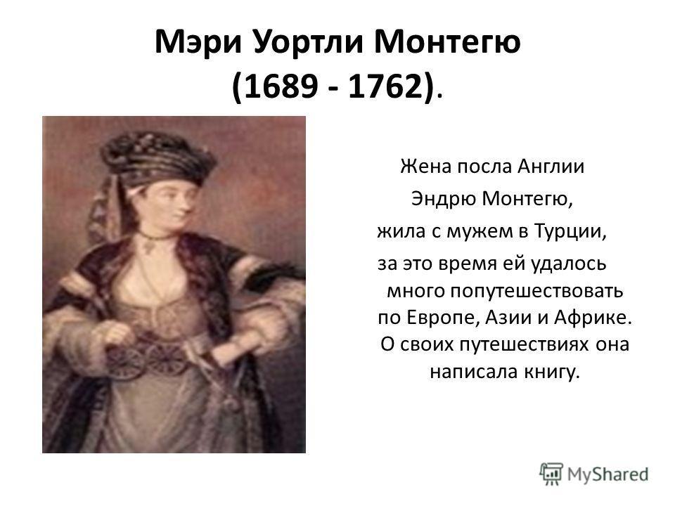 Мэри Уортли Монтегю (1689 - 1762). Жена посла Англии Эндрю Монтегю, жила с мужем в Турции, за это время ей удалось много попутешествовать по Европе, Азии и Африке. О своих путешествиях она написала книгу.