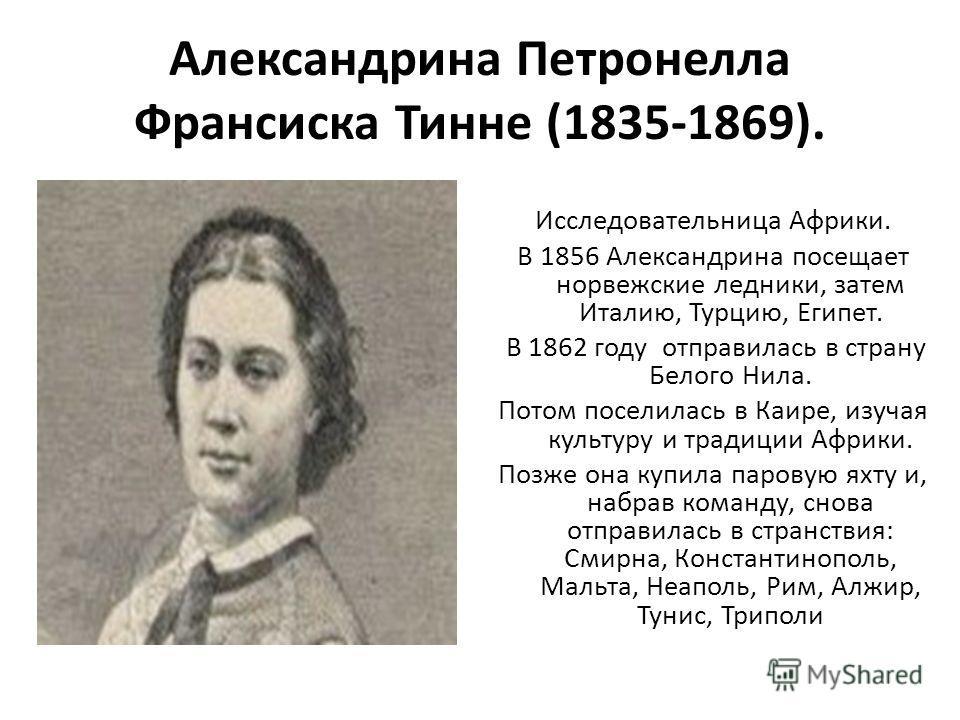 Александрина Петронелла Франсиска Тинне (1835-1869). Исследовательница Африки. В 1856 Александрина посещает норвежские ледники, затем Италию, Турцию, Египет. В 1862 году отправилась в страну Белого Нила. Потом поселилась в Каире, изучая культуру и тр