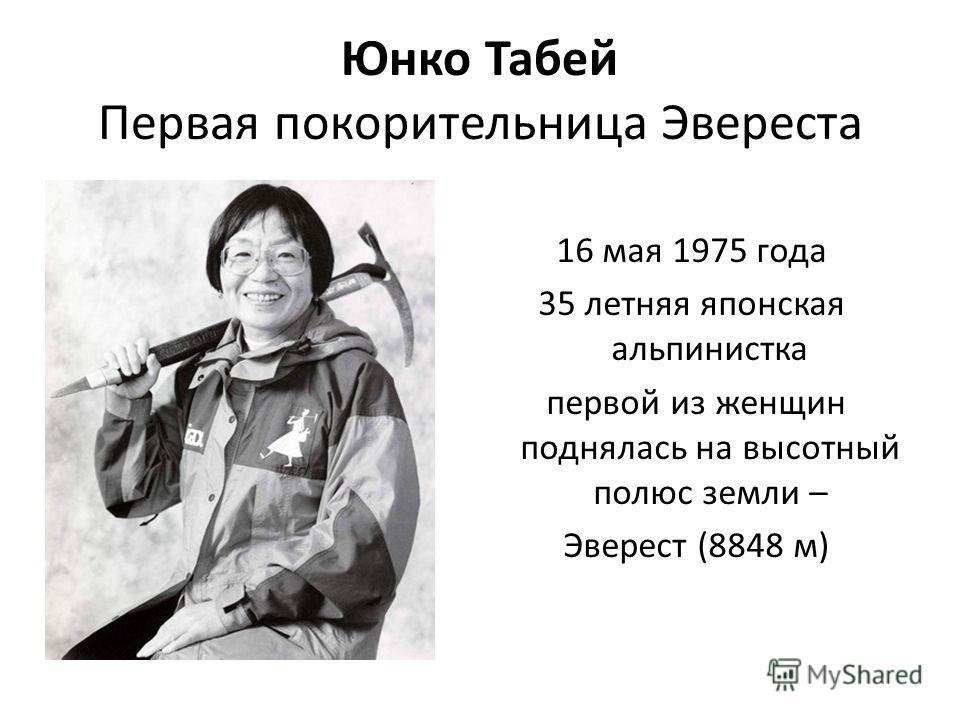Юнко Табей Первая покорительница Эвереста 16 мая 1975 года 35 летняя японская альпинистка первой из женщин поднялась на высотный полюс земли – Эверест (8848 м)
