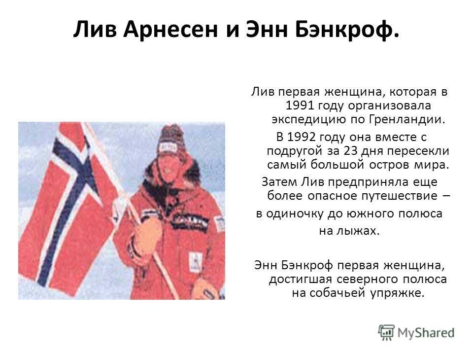 Лив Арнесен и Энн Бэнкроф. Лив первая женщина, которая в 1991 году организовала экспедицию по Гренландии. В 1992 году она вместе с подругой за 23 дня пересекли самый большой остров мира. Затем Лив предприняла еще более опасное путешествие – в одиночк
