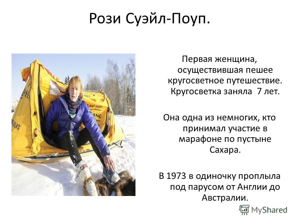 Рози Суэйл-Поуп. Первая женщина, осуществившая пешее кругосветное путешествие. Кругосветка заняла 7 лет. Она одна из немногих, кто принимал участие в марафоне по пустыне Сахара. В 1973 в одиночку проплыла под парусом от Англии до Австралии.