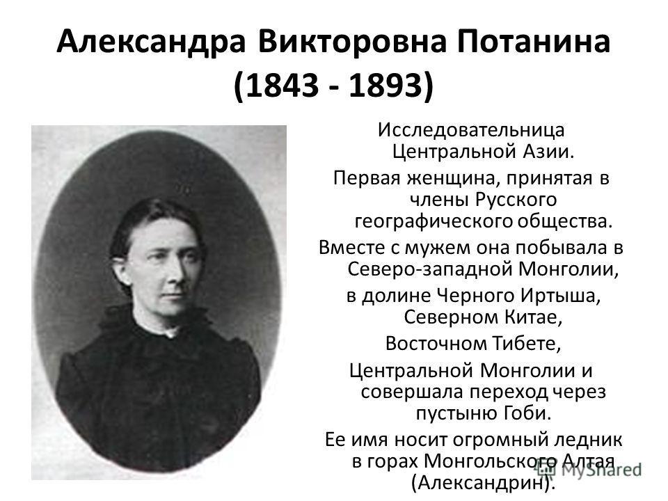Александра Викторовна Потанина (1843 - 1893) Исследовательница Центральной Азии. Первая женщина, принятая в члены Русского географического общества. Вместе с мужем она побывала в Северо-западной Монголии, в долине Черного Иртыша, Северном Китае, Вост