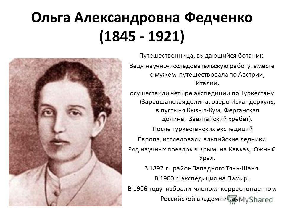 Ольга Александровна Федченко (1845 - 1921) Путешественница, выдающийся ботаник. Ведя научно-исследовательскую работу, вместе с мужем путешествовала по Австрии, Италии, осуществили четыре экспедиции по Туркестану (Заравшанская долина, озеро Искандерку