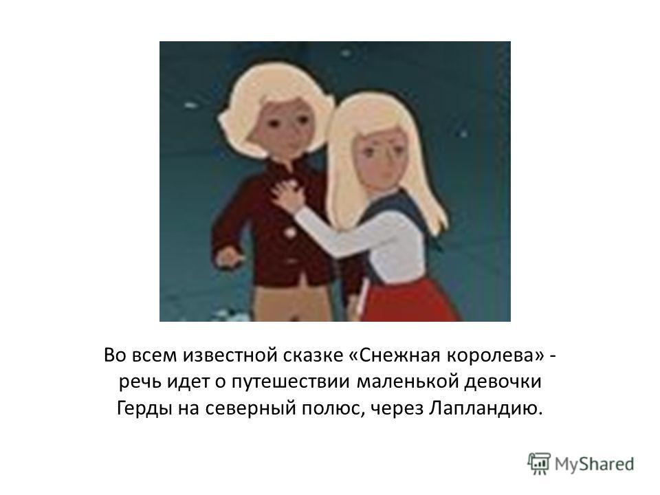 Во всем известной сказке «Снежная королева» - речь идет о путешествии маленькой девочки Герды на северный полюс, через Лапландию.
