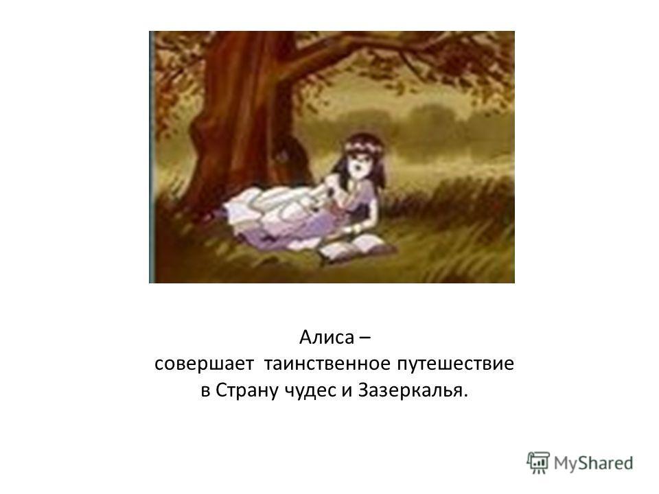 Алиса – совершает таинственное путешествие в Страну чудес и Зазеркалья.