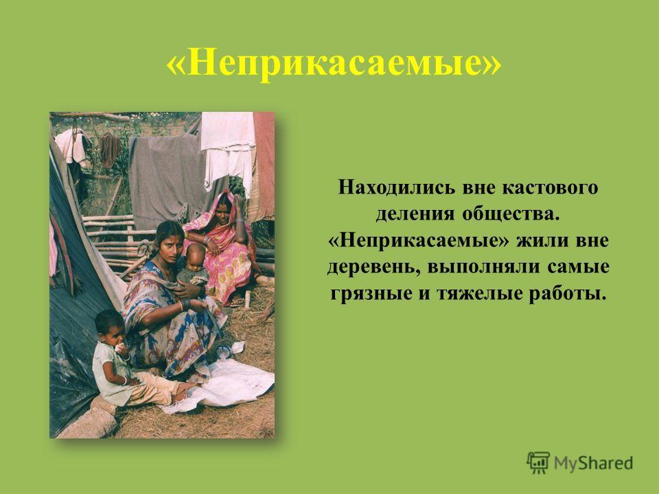 «Неприкасаемые» Находились вне кастового деления общества. «Неприкасаемые» жили вне деревень, выполняли самые грязные и тяжелые работы.