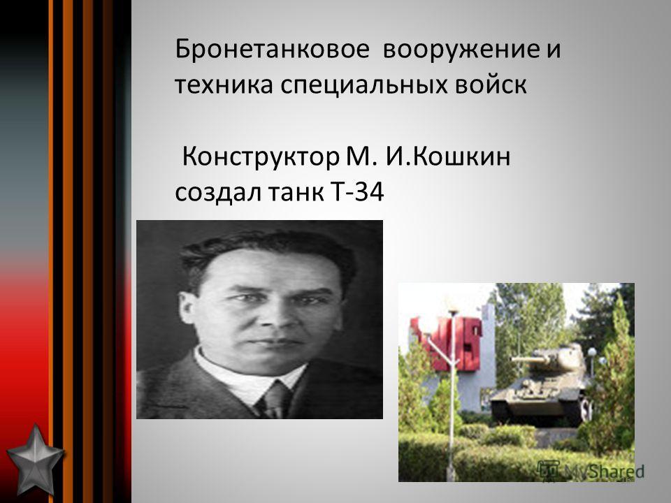 Бронетанковое вооружение и техника специальных войск Конструктор М. И.Кошкин создал танк Т-34 16