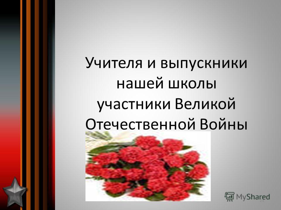 Учителя и выпускники нашей школы участники Великой Отечественной Войны 24