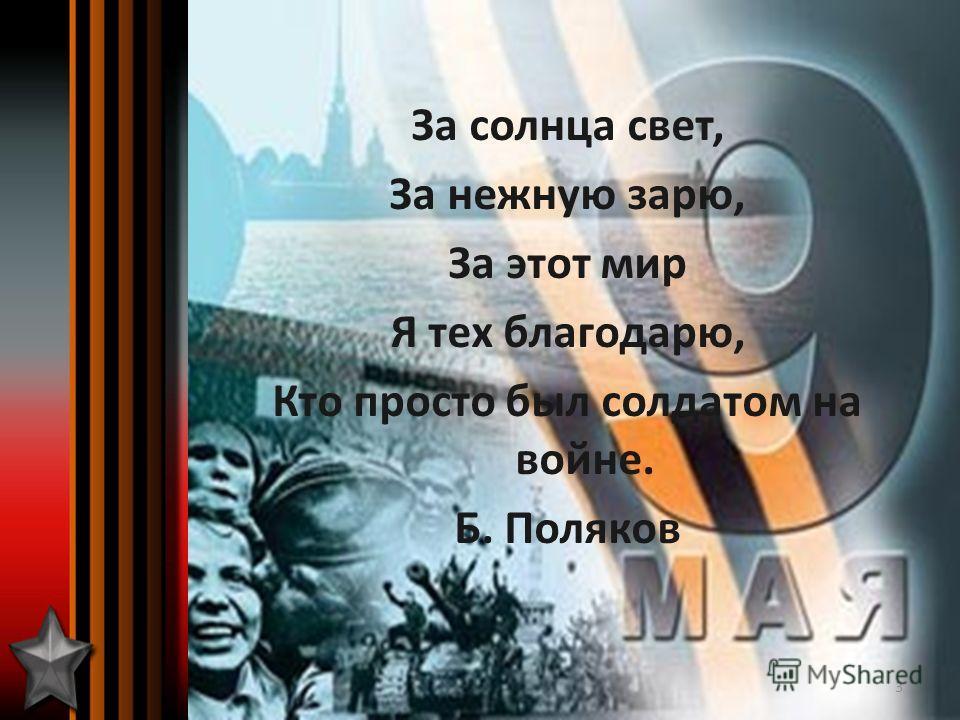 За солнца свет, За нежную зарю, За этот мир Я тех благодарю, Кто просто был солдатом на войне. Б. Поляков 3