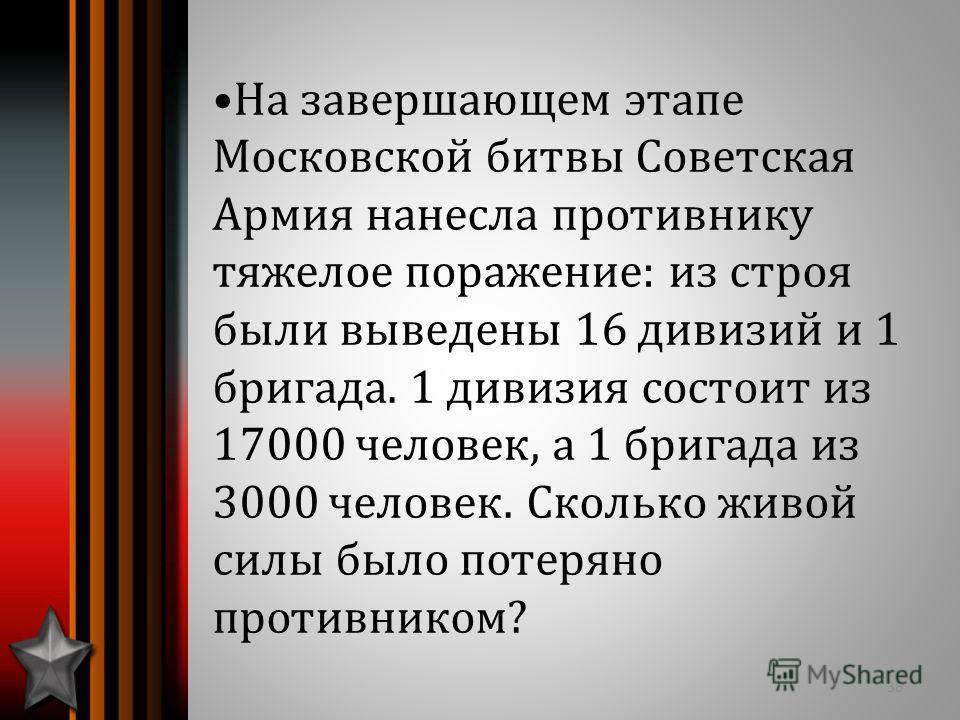 На завершающем этапе Московской битвы Советская Армия нанесла противнику тяжелое поражение: из строя были выведены 16 дивизий и 1 бригада. 1 дивизия состоит из 17000 человек, а 1 бригада из 3000 человек. Сколько живой силы было потеряно противником?
