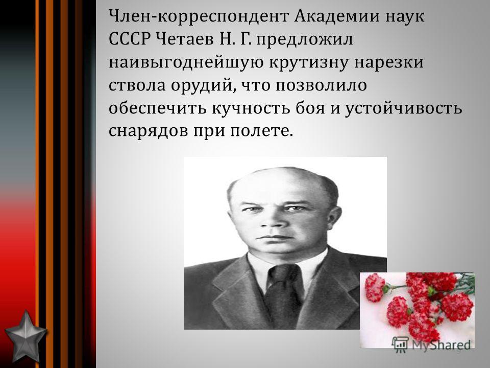 Член-корреспондент Академии наук СССР Четаев Н. Г. предложил наивыгоднейшую крутизну нарезки ствола орудий, что позволило обеспечить кучность боя и устойчивость снарядов при полете. 9