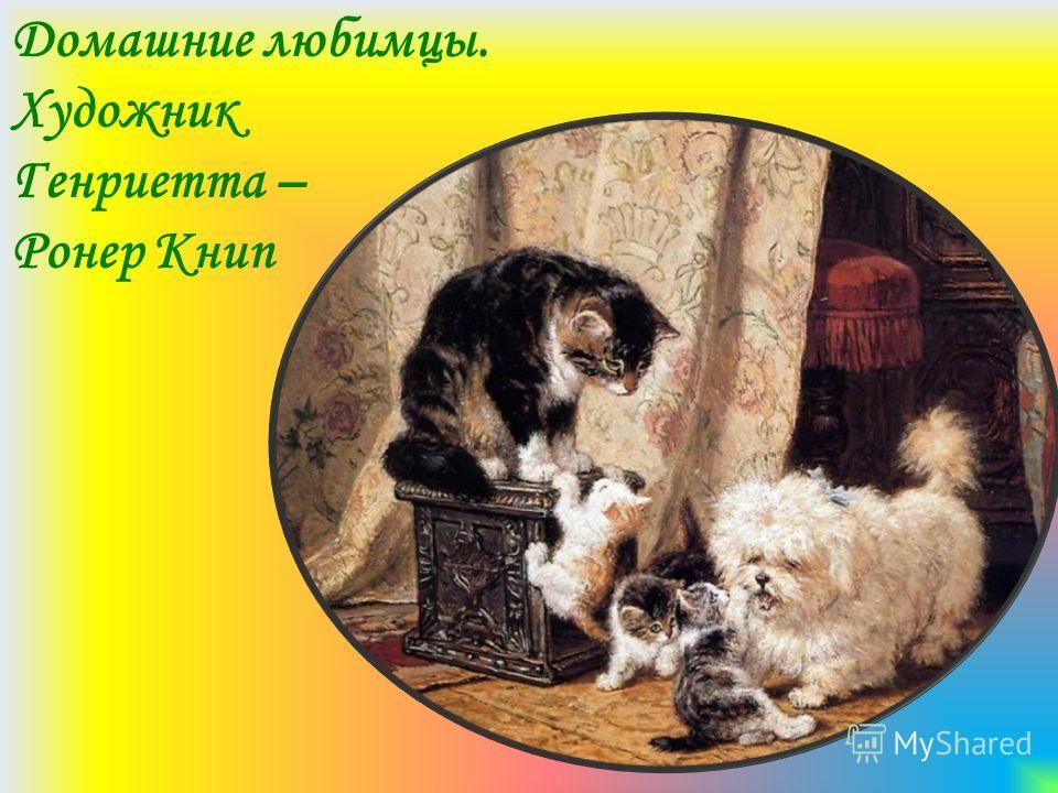 Домашние любимцы. Художник Генриетта – Ронер Книп