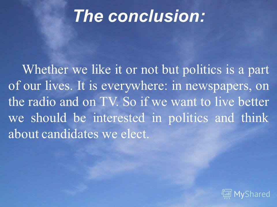 The conclusion: Whether we like it or not but politics is a part of our lives. It is everywhere: in newspapers, on the radio and on TV. So if we want to live better we should be interested in politics and think about candidates we elect.