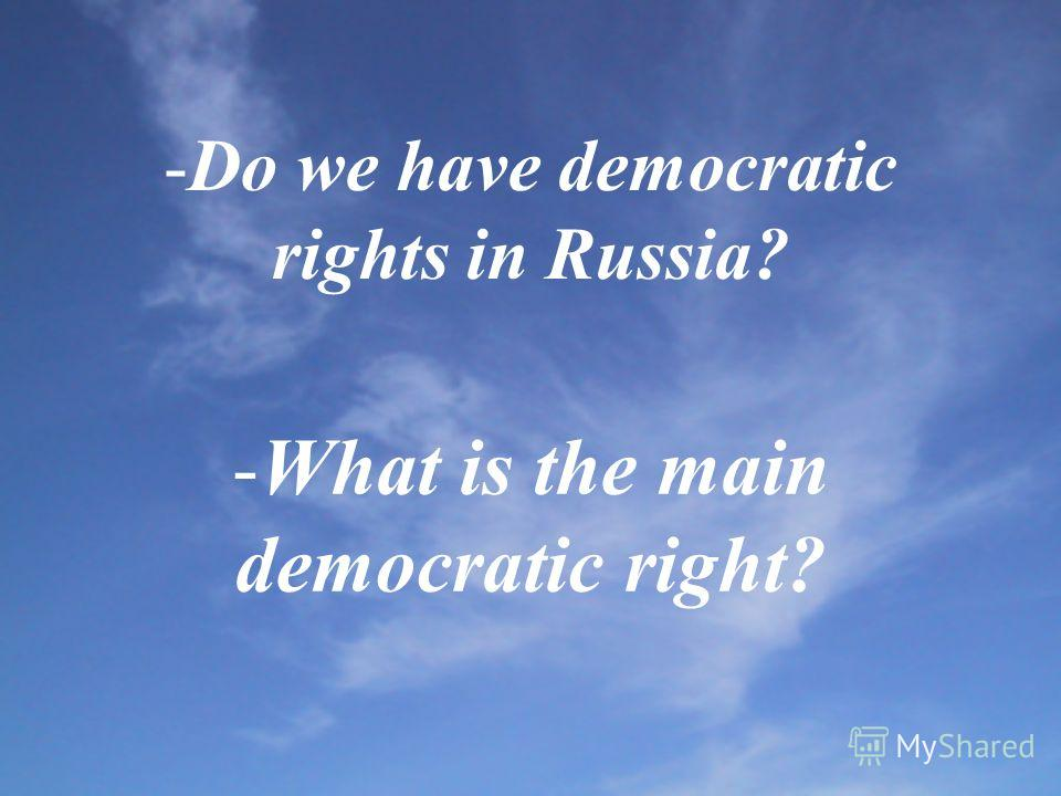 -Do we have democratic rights in Russia? -What is the main democratic right?