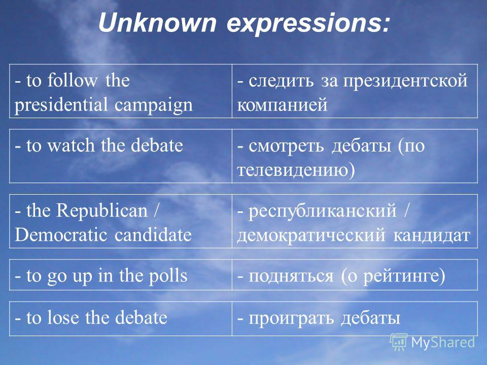 Unknown expressions: - to follow the presidential campaign - следить за президентской компанией - to watch the debate- смотреть дебаты (по телевидению) - the Republican / Democratic candidate - республиканский / демократический кандидат - to go up in