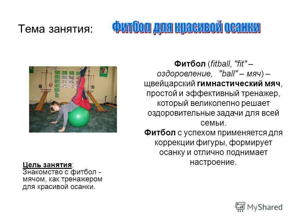 Тема занятия: Цель занятия: Знакомство с фитбол - мячом, как тренажером для красивой осанки. Фитбол (fitball,