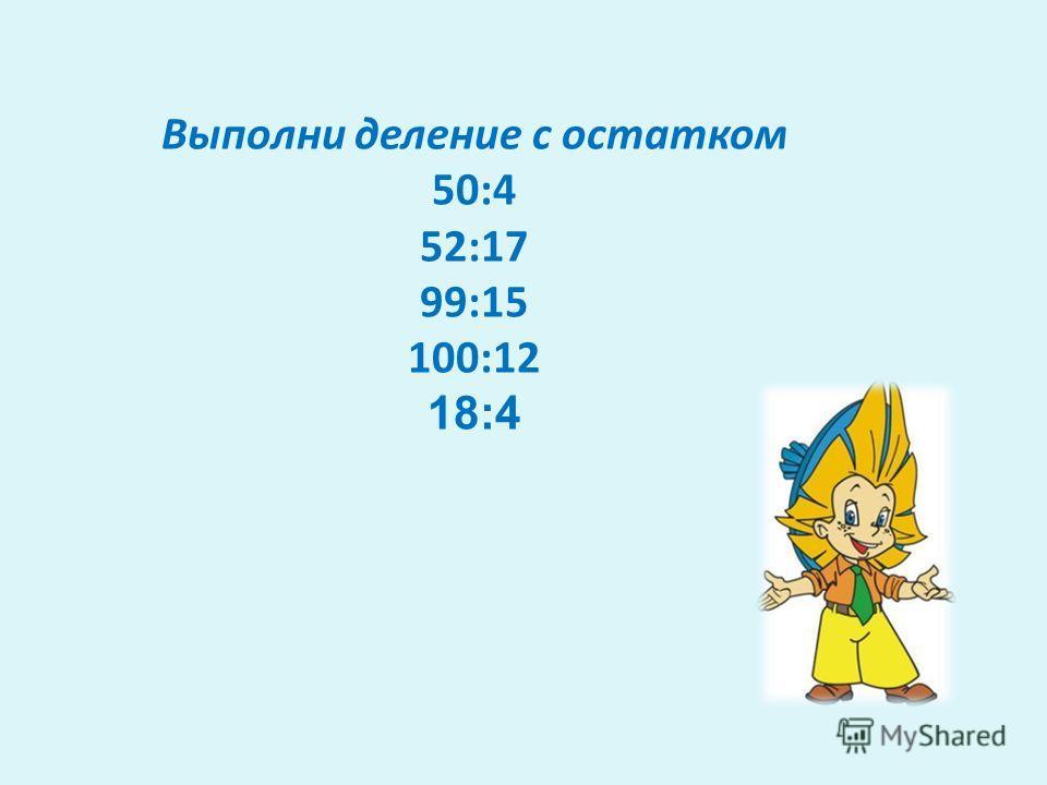 Выполни деление с остатком 50:4 52:17 99:15 100:12 18:4