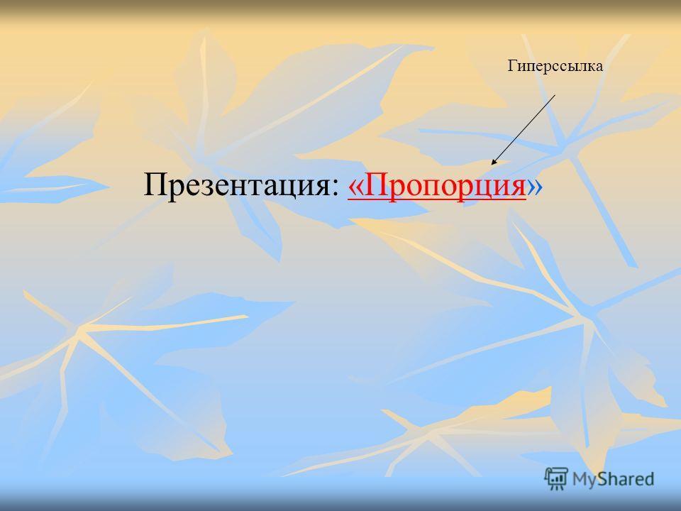 Презентация: «Пропорция»«Пропорция Гиперссылка