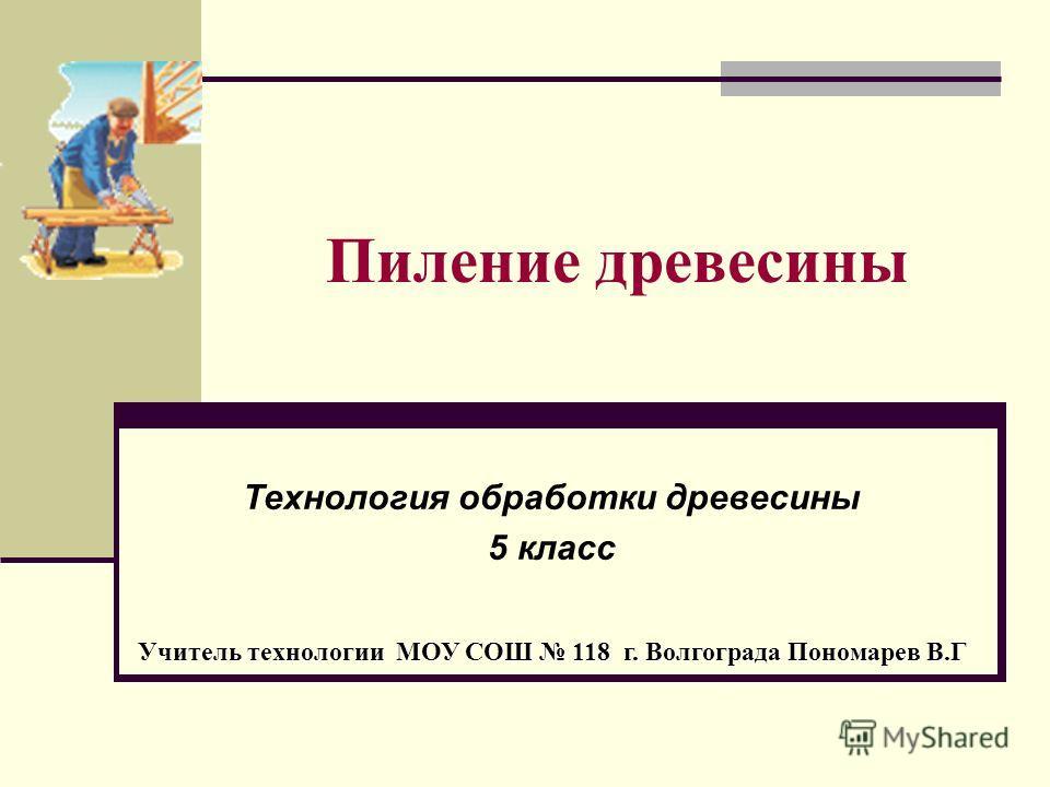 Пиление древесины Технология обработки древесины 5 класс Учитель технологии МОУ СОШ 118 г. Волгограда Пономарев В.Г