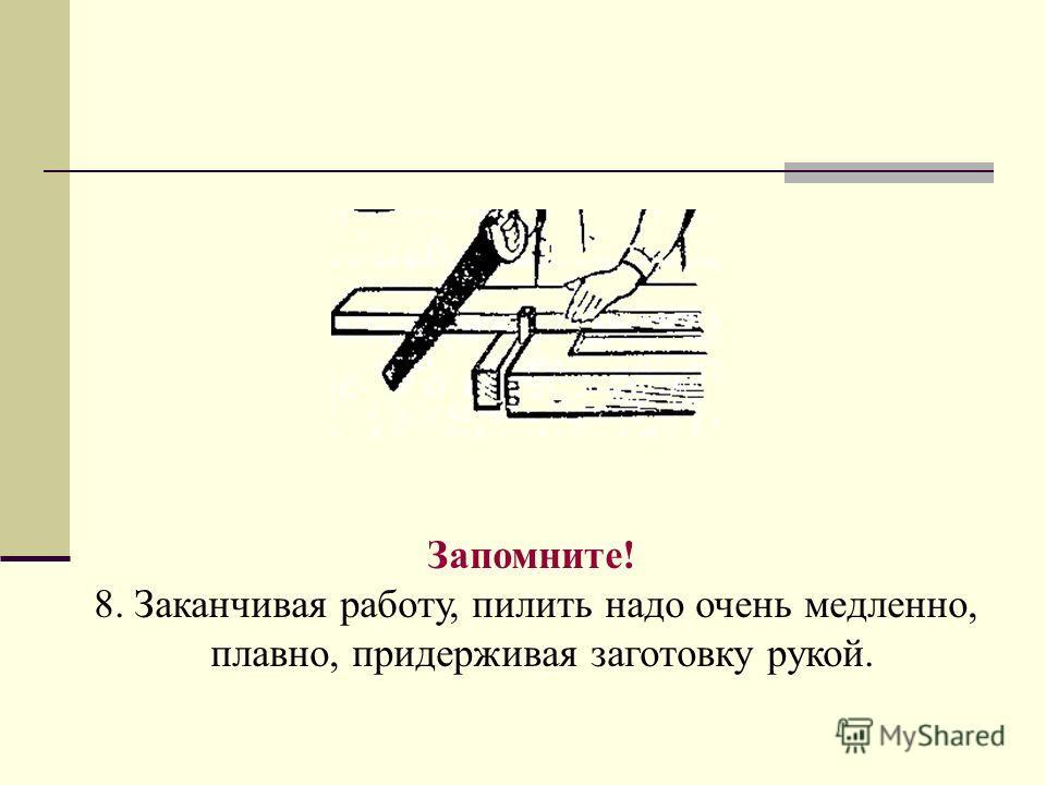 Запомните! 8. Заканчивая работу, пилить надо очень медленно, плавно, придерживая заготовку рукой.
