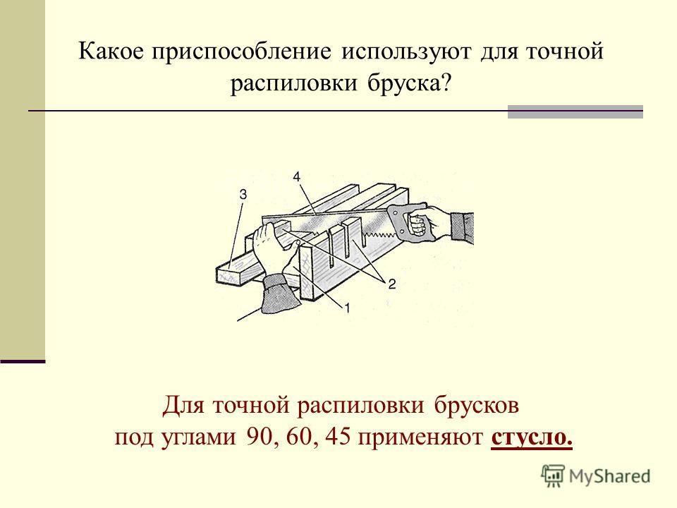 Какое приспособление используют для точной распиловки бруска? Для точной распиловки брусков под углами 90, 60, 45 применяют стусло.