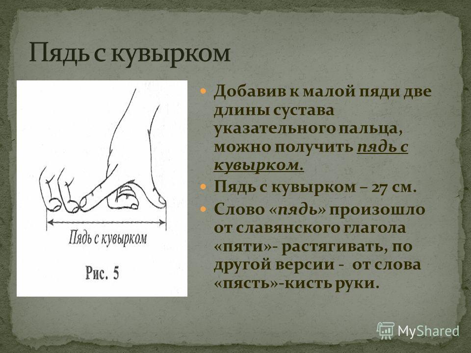 Добавив к малой пяди две длины сустава указательного пальца, можно получить пядь с кувырком. Пядь с кувырком – 27 см. Слово «пядь» произошло от славянского глагола «пяти»- растягивать, по другой версии - от слова «пясть»-кисть руки.