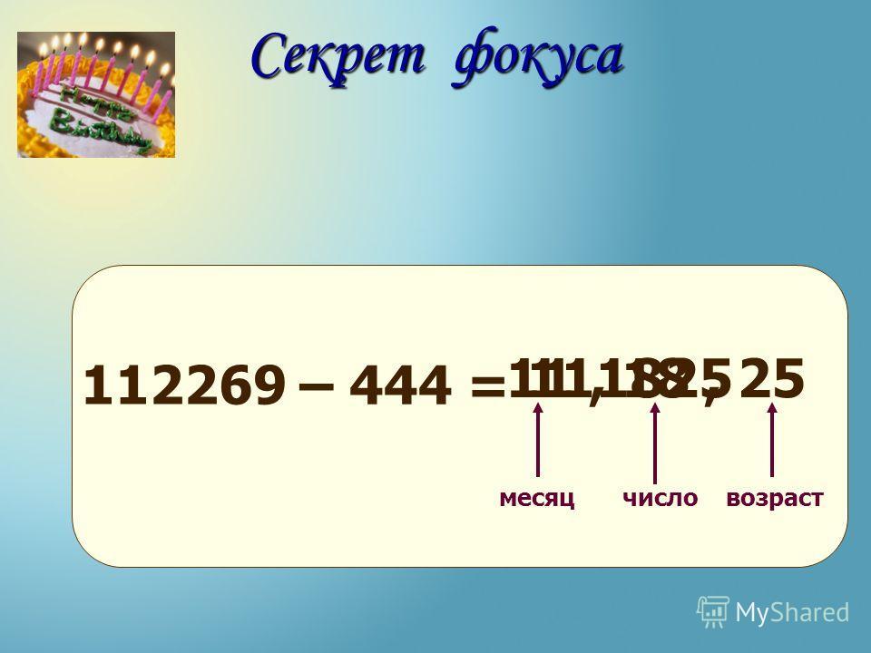 112269 – 444 = месяцчисловозраст Секрет фокуса 11182511, 18, 25