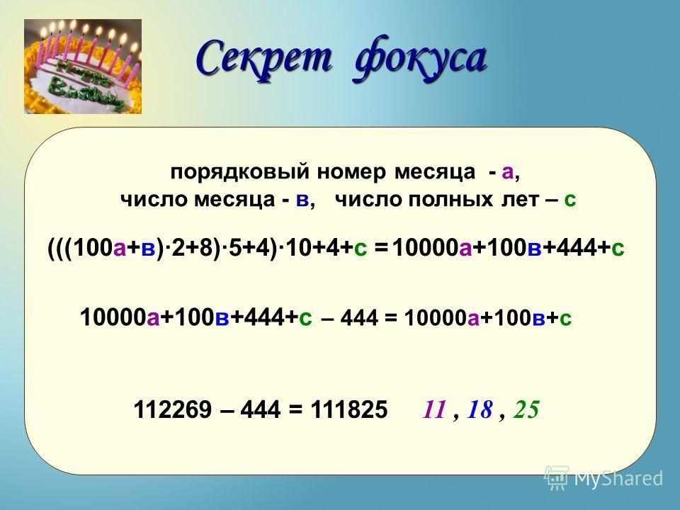 10000а+100в+444+с 112269 – 444 = 111825 Секрет фокуса порядковый номер месяца - а, число месяца - в, число полных лет – с 10000а+100в+444+с – 444 = 10000а+100в+с (((100а+в)·2+8)·5+4)·10+4+с = 11, 18, 25