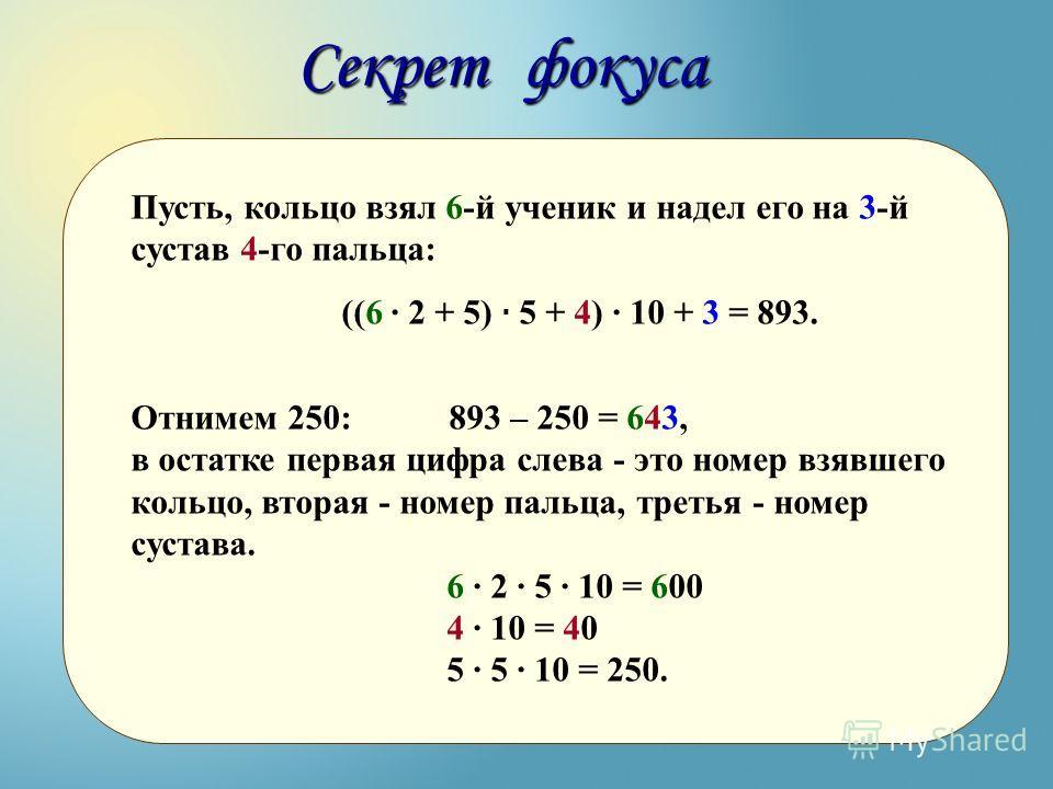 Пусть, кольцо взял 6-й ученик и надел его на 3-й сустав 4-го пальца: ((6 · 2 + 5) · 5 + 4) · 10 + 3 = 893. Отнимем 250: 893 – 250 = 643, в остатке первая цифра слева - это номер взявшего кольцо, вторая - номер пальца, третья - номер сустава. 6 · 2 ·